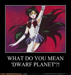 WHAT DO YOU MEAN 'DWARF PLANET'?!