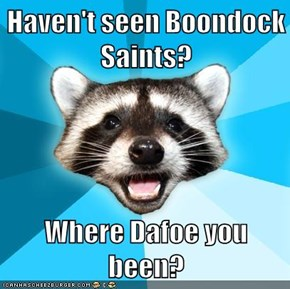 Haven't seen Boondock Saints?  Where Dafoe you been?
