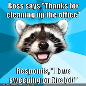 "Boss says,""Thanks for cleaning up the office""  Responds,""I love sweeping on the job"""