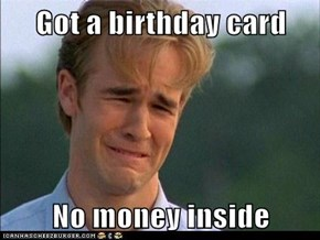 Got a birthday card  No money inside