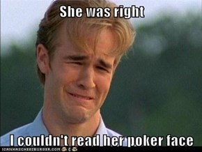 She was right  I couldn't read her poker face