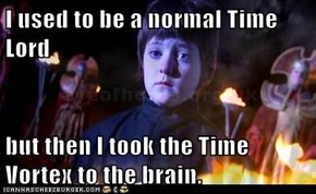 I used to be a normal Time Lord  but then I took the Time Vortex to the brain.