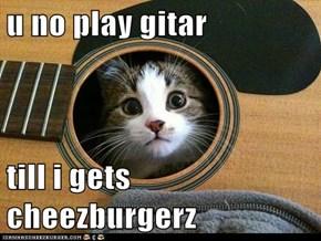 u no play gitar  till i gets cheezburgerz
