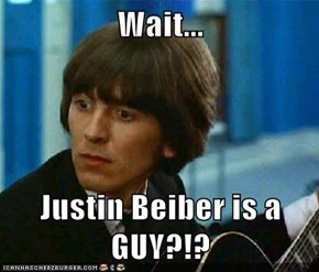 Wait...  Justin Beiber is a GUY?!?