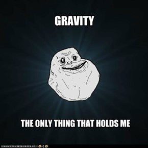 Forever Alone: Oh Sweet Gravity