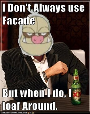 I Don't Always use Facade  But when I do, I loaf Around.