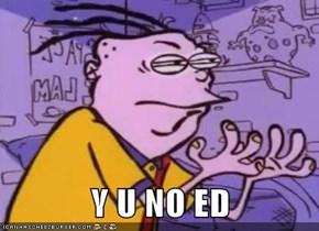Y U NO ED