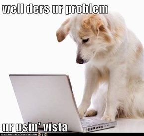 well ders ur problem  ur usin' vista