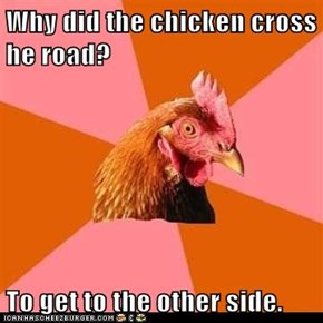 Why did the chicken cross he road?  To get to the other side.