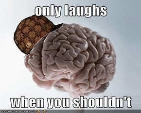 only laughs   when you shouldn't