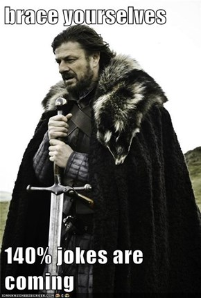 brace yourselves  140% jokes are coming