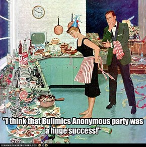 """I think that Bulimics Anonymous party was a huge success!"""
