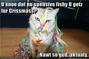 U knoe dat nu spensive fishy U gotz fur Crissmass?  Nawt so gud, aktualy.