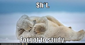 Sh*t.  Forgot to study.