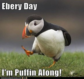 Ebery Day  I'm Puffin Along!