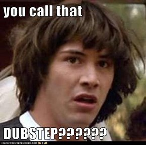 you call that  DUBSTEP??????