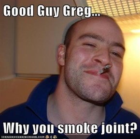 Good Guy Greg...  Why you smoke joint?