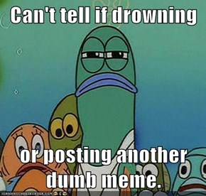 Can't tell if drowning  or posting another dumb meme.