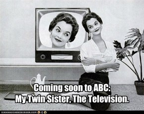 Coming soon to ABC:My Twin Sister, The Television.
