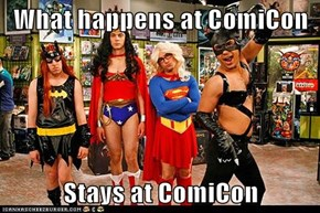 What happens at ComiCon  Stays at ComiCon