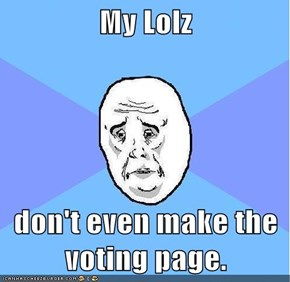 My Lolz  don't even make the voting page.