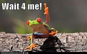 Wait 4 me!