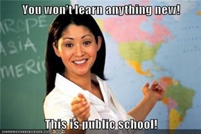 You won't learn anything new!  This is public school!