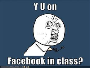 Y U on  Facebook in class?