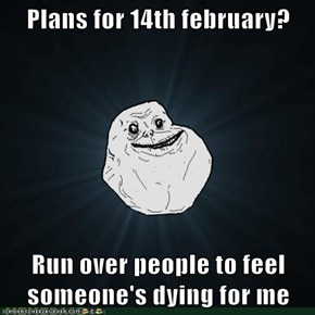 Plans for 14th february?  Run over people to feel someone's dying for me