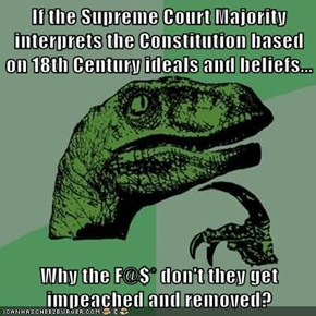 If the Supreme Court Majority interprets the Constitution based on 18th Century ideals and beliefs...  Why the F@$* don't they get impeached and removed?