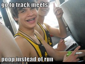 go to track meets  poop instead of run