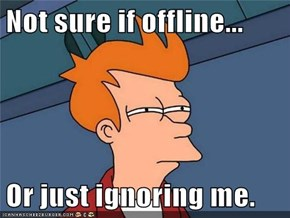 Not sure if offline...  Or just ignoring me.