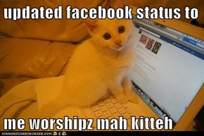 updated facebook status to   me worshipz mah kitteh