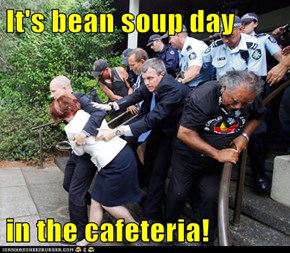 It's bean soup day  in the cafeteria!