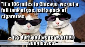 """It's 106 miles to Chicago, we got a full tank of gas, half a pack of cigarettes,  it's dark and we're wearing sunglasses."""