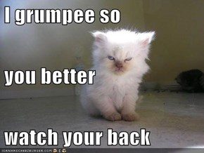 I grumpee so  you better watch your back