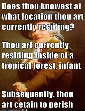 Does thou knowest at what location thou art currently residing? Thou art currently residing inside of a tropical forest, infant Subsequently, thou art cetain to perish