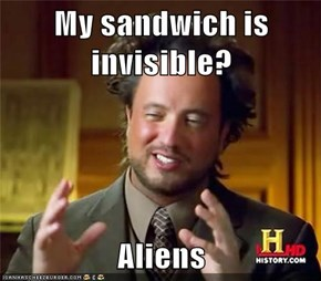 My sandwich is invisible?  Aliens
