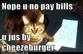 Nope u no pay bills  u jus by cheezeburger