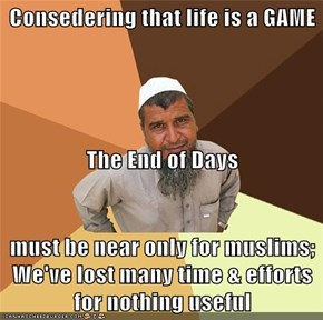 Consedering that life is a GAME The End of Days  must be near only for muslims; We've lost many time & efforts for nothing useful