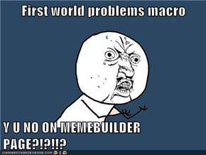 First world problems macro  Y U NO ON MEMEBUILDER PAGE?!?!!?