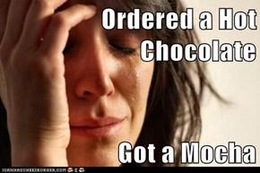 Ordered a Hot Chocolate  Got a Mocha