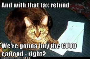 And with that tax refund  We're gonna buy the GOOD catfood - right?