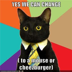 YES WE CAN CHANGE  ( to a mouse or cheezburger)