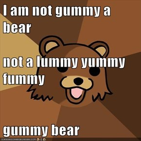 I am not gummy a bear not a lummy yummy fummy gummy bear