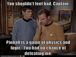 You shouldn't feel bad, Captain.  Pinball is a game of physics and logic.  You had no chance of defeating me.