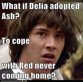 What if Delia adopted Ash? To cope  with Red never coming home?