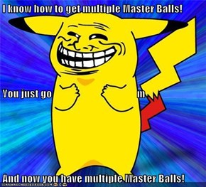 I know how to get multiple Master Balls! You just go                                         m  And now you have multiple Master Balls!