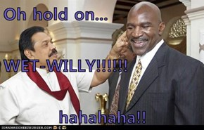 Oh hold on... WET-WILLY!!!!!! hahahaha!!