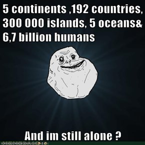 5 continents ,192 countries, 300 000 islands, 5 oceans& 6,7 billion humans    And im still alone ?